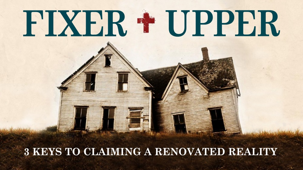 FIXER + UPPER: 3 Keys to Claiming a Renovated Reality
